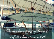 """The airplane stays up because it doesn't have time to fall"" -Orville Wright 