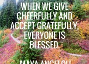 When we give cheerfully and accept gratefully, everyone is blessed. -Maya Angelou   WildTalesof.com