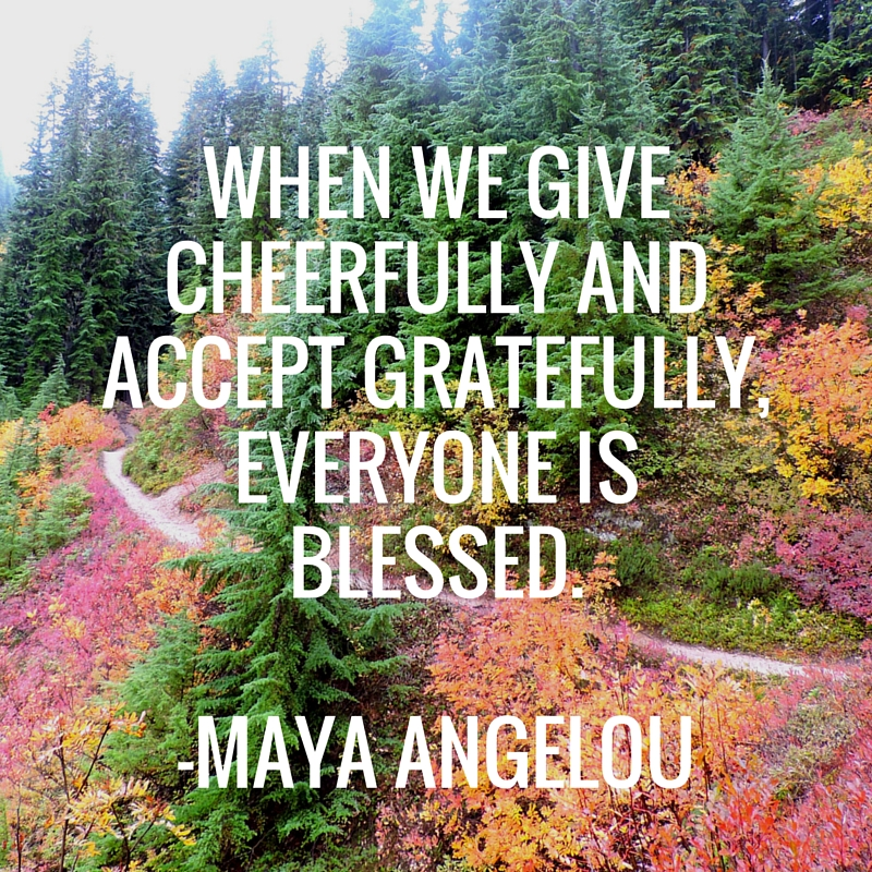 When we give cheerfully and accept gratefully, everyone is blessed. -Maya Angelou | WildTalesof.com
