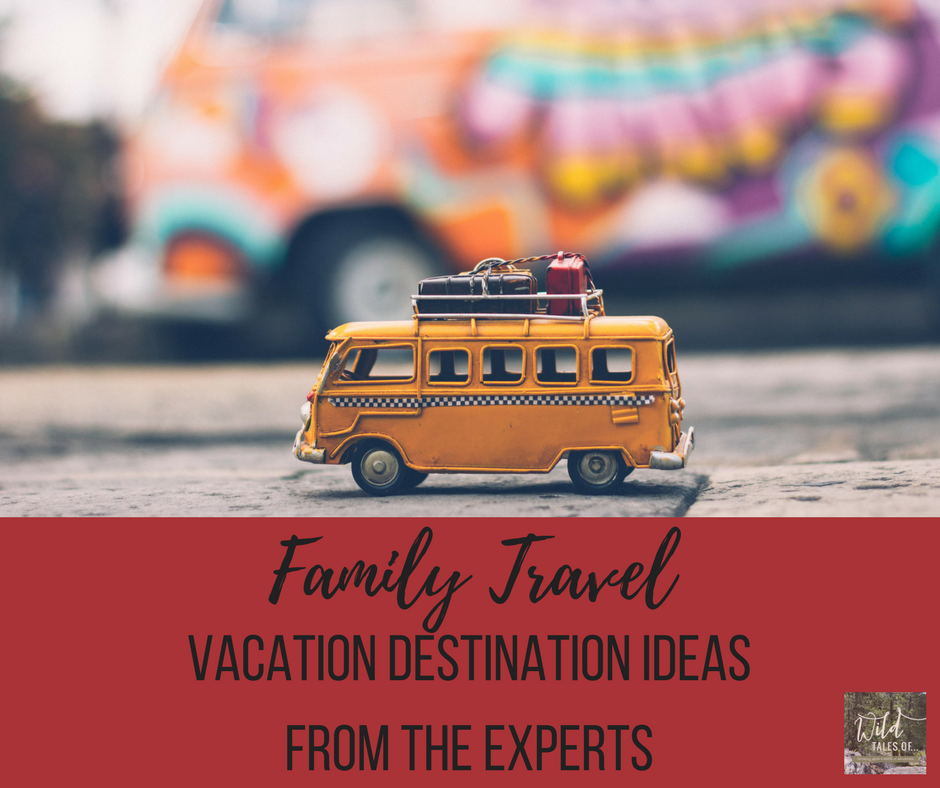 Family Travel Destination Ideas: Where the Experts are Vacationing in 2018 | WildTalesof.com